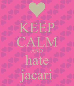 Poster: KEEP CALM AND hate jacari