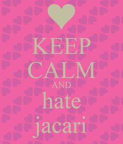 Poster: KEEP CALM AND hate jacari