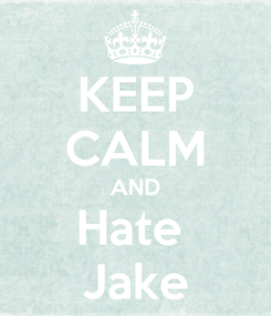 Poster: KEEP CALM AND Hate  Jake