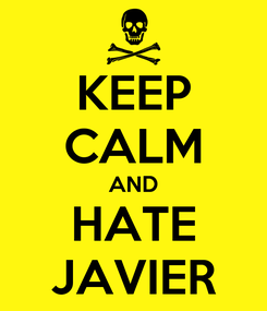 Poster: KEEP CALM AND HATE JAVIER
