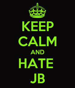 Poster: KEEP CALM AND HATE  JB