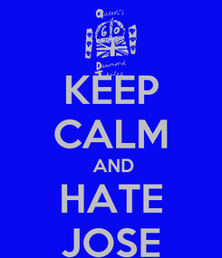 Poster: KEEP CALM  AND HATE JOSE