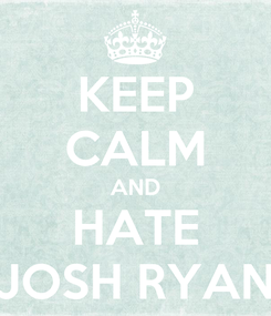 Poster: KEEP CALM AND HATE JOSH RYAN