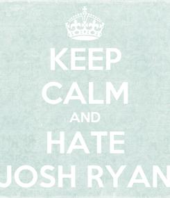 Poster: KEEP CALM AND HATE JOSH RYAN