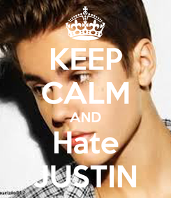 Poster: KEEP CALM AND Hate JUSTIN
