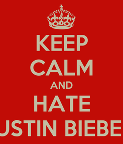 Poster: KEEP CALM AND HATE JUSTIN BIEBER!