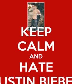 Poster: KEEP CALM AND HATE JUSTIN BIEBER