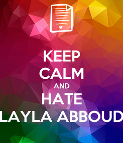 Poster: KEEP CALM AND HATE LAYLA ABBOUD