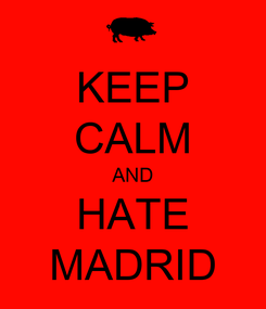 Poster: KEEP CALM AND HATE MADRID