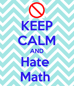 Poster: KEEP CALM AND Hate  Math