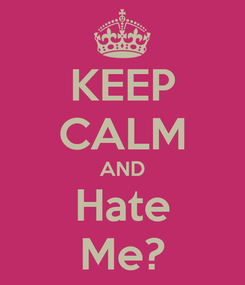 Poster: KEEP CALM AND Hate Me?