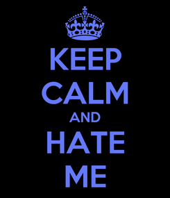 Poster: KEEP CALM AND HATE ME