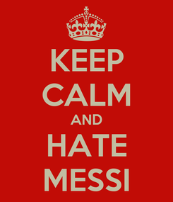 Poster: KEEP CALM AND HATE MESSI