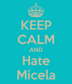 Poster: KEEP CALM AND Hate Micela