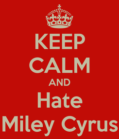 Poster: KEEP CALM AND Hate Miley Cyrus