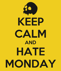 Poster: KEEP CALM AND HATE MONDAY