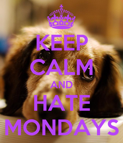 Poster: KEEP CALM AND HATE MONDAYS