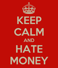 Poster: KEEP CALM AND HATE MONEY