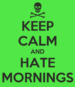 Poster: KEEP CALM AND HATE MORNINGS