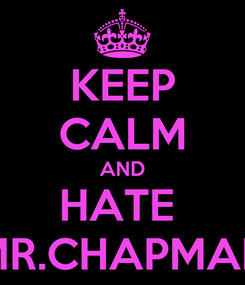 Poster: KEEP CALM AND HATE  MR.CHAPMAN