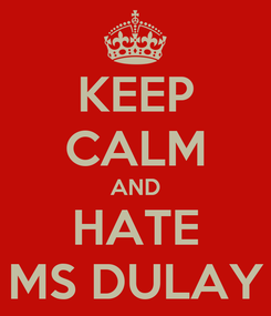 Poster: KEEP CALM AND HATE MS DULAY