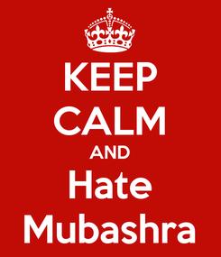 Poster: KEEP CALM AND Hate Mubashra