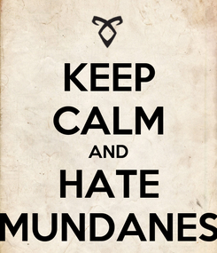 Poster: KEEP CALM AND HATE MUNDANES