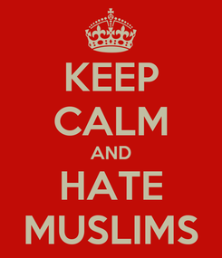 Poster: KEEP CALM AND HATE MUSLIMS