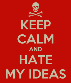 Poster: KEEP CALM AND HATE MY IDEAS