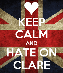 Poster: KEEP CALM AND HATE ON CLARE