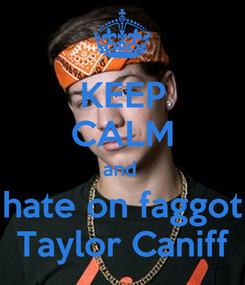 Poster: KEEP CALM and  hate on faggot Taylor Caniff