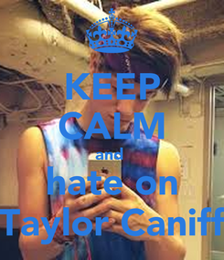 Poster: KEEP CALM and  hate on Taylor Caniff