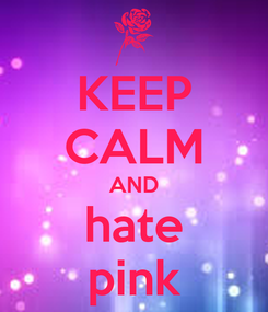 Poster: KEEP CALM AND hate pink