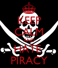 Poster: KEEP CALM AND HATE  PIRACY