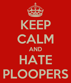 Poster: KEEP CALM AND HATE PLOOPERS