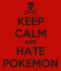 Poster: KEEP CALM AND HATE POKEMON