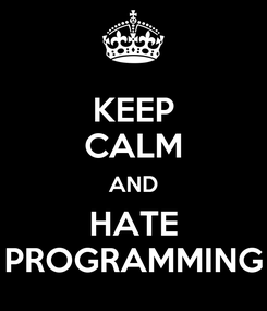 Poster: KEEP CALM AND HATE PROGRAMMING
