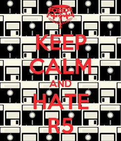 Poster: KEEP CALM AND HATE R5