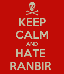 Poster: KEEP CALM AND HATE  RANBIR
