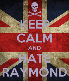 Poster: KEEP CALM AND HATE RAYMOND