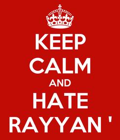 Poster: KEEP CALM AND HATE RAYYAN '