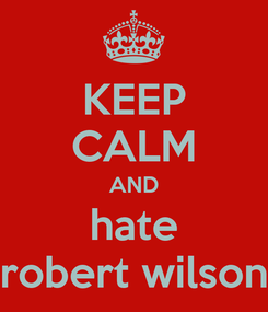 Poster: KEEP CALM AND hate robert wilson