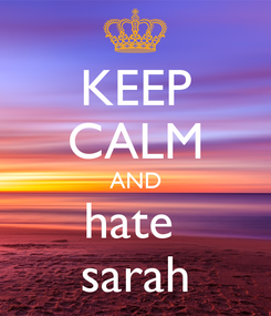 Poster: KEEP CALM AND hate  sarah