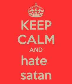 Poster: KEEP CALM AND hate  satan