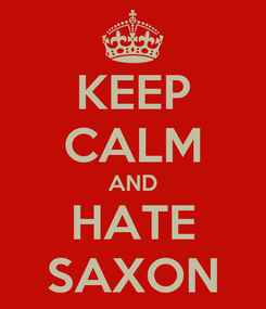 Poster: KEEP CALM AND HATE SAXON