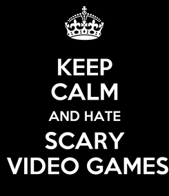 Poster: KEEP CALM AND HATE SCARY  VIDEO GAMES