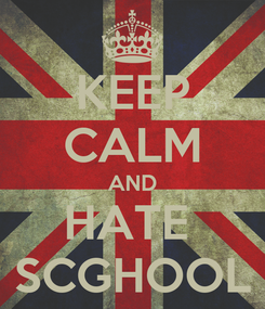 Poster: KEEP CALM AND HATE  SCGHOOL