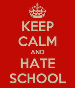 Poster: KEEP CALM AND HATE SCHOOL