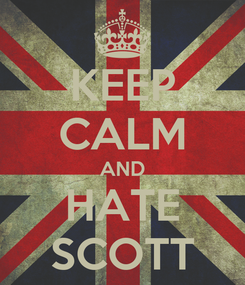Poster: KEEP CALM AND HATE SCOTT