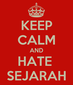Poster: KEEP CALM AND HATE  SEJARAH
